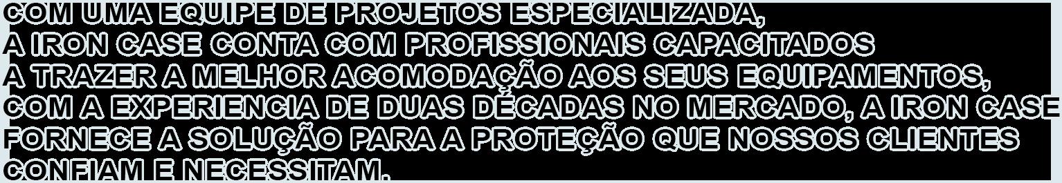 COM UMA EQUIPE DE PROJETOS ESPECIALIZADA, A IRON CASE CONTA COM