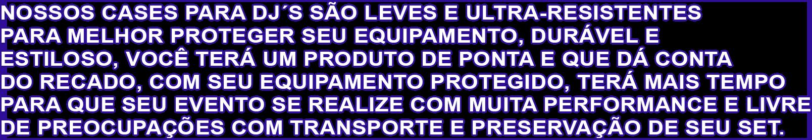 NOSSOS CASES PARA DJ´S SÃO LEVES E ULTRA-RESISTENTES PARA MELHO
